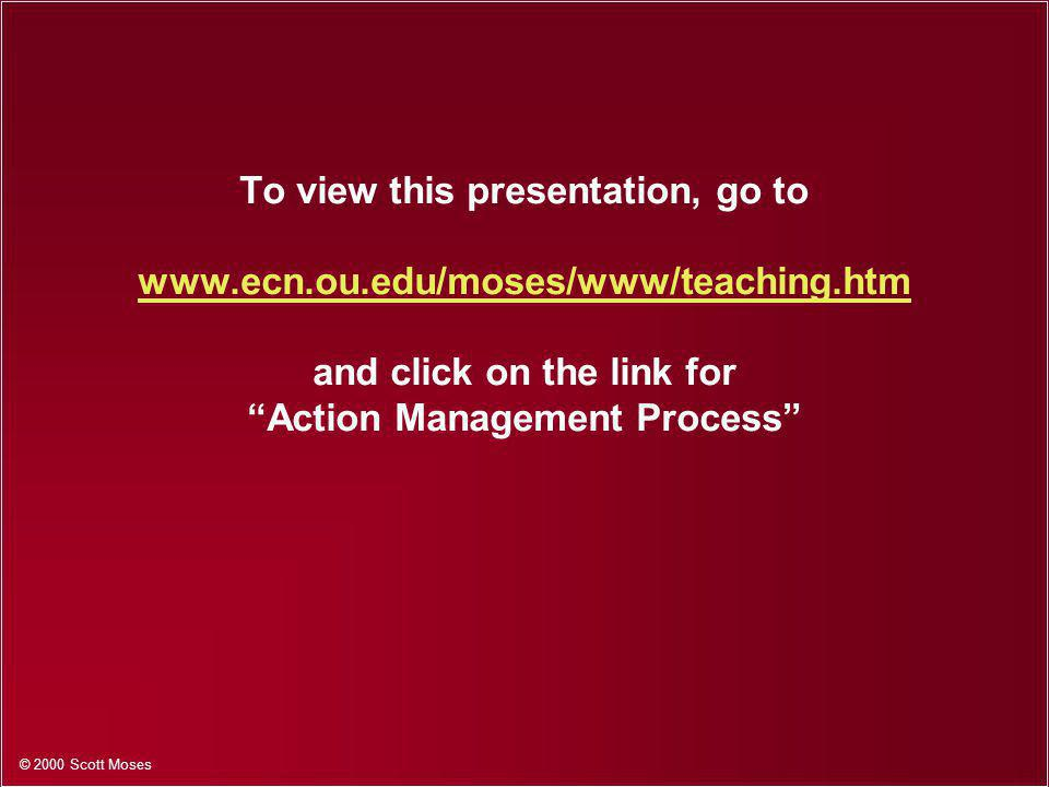 © 2000 Scott Moses To view this presentation, go to   and click on the link for Action Management Process