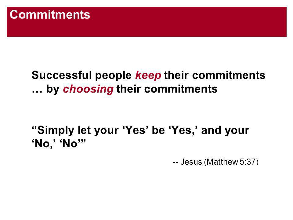 Commitments Successful people keep their commitments … by choosing their commitments Simply let your Yes be Yes, and your No, No -- Jesus (Matthew 5:37)