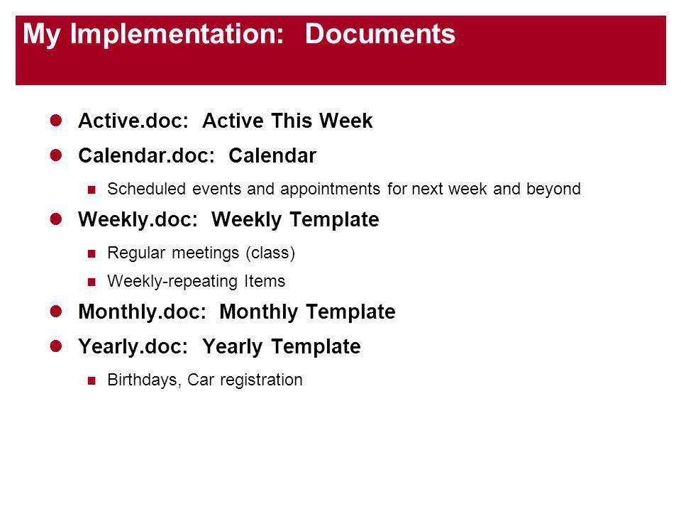 My Implementation: Documents Active.doc: Active This Week Calendar.doc: Calendar Scheduled events and appointments for next week and beyond Weekly.doc