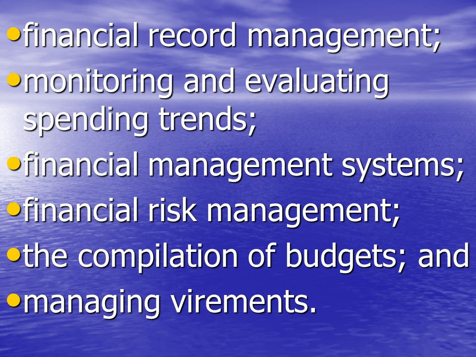 financial record management; financial record management; monitoring and evaluating spending trends; monitoring and evaluating spending trends; financial management systems; financial management systems; financial risk management; financial risk management; the compilation of budgets; and the compilation of budgets; and managing virements.