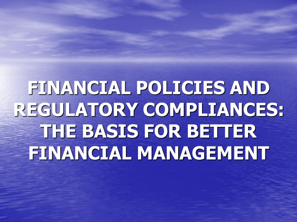 FINANCIAL POLICIES AND REGULATORY COMPLIANCES: THE BASIS FOR BETTER FINANCIAL MANAGEMENT