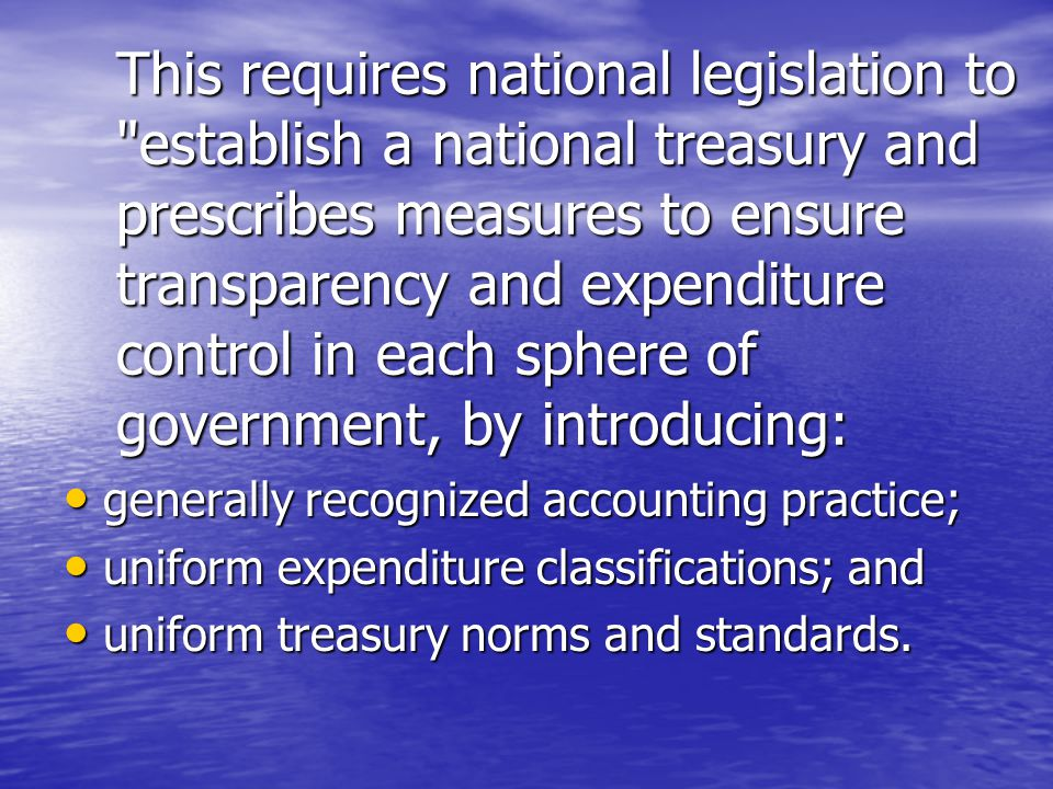 This requires national legislation to establish a national treasury and prescribes measures to ensure transparency and expenditure control in each sphere of government, by introducing: generally recognized accounting practice; generally recognized accounting practice; uniform expenditure classifications; and uniform expenditure classifications; and uniform treasury norms and standards.
