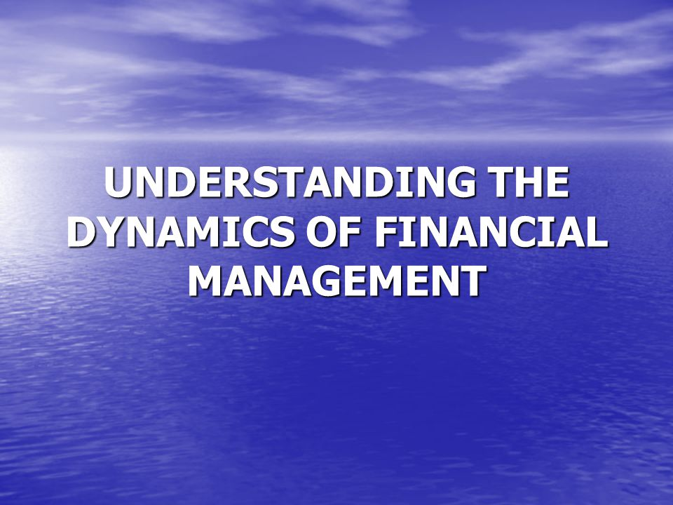UNDERSTANDING THE DYNAMICS OF FINANCIAL MANAGEMENT