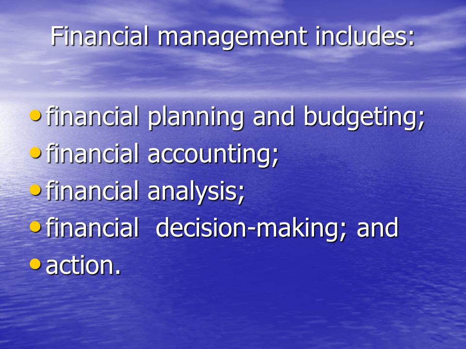 Financial management includes: financial planning and budgeting; financial planning and budgeting; financial accounting; financial accounting; financial analysis; financial analysis; financial decision-making; and financial decision-making; and action.
