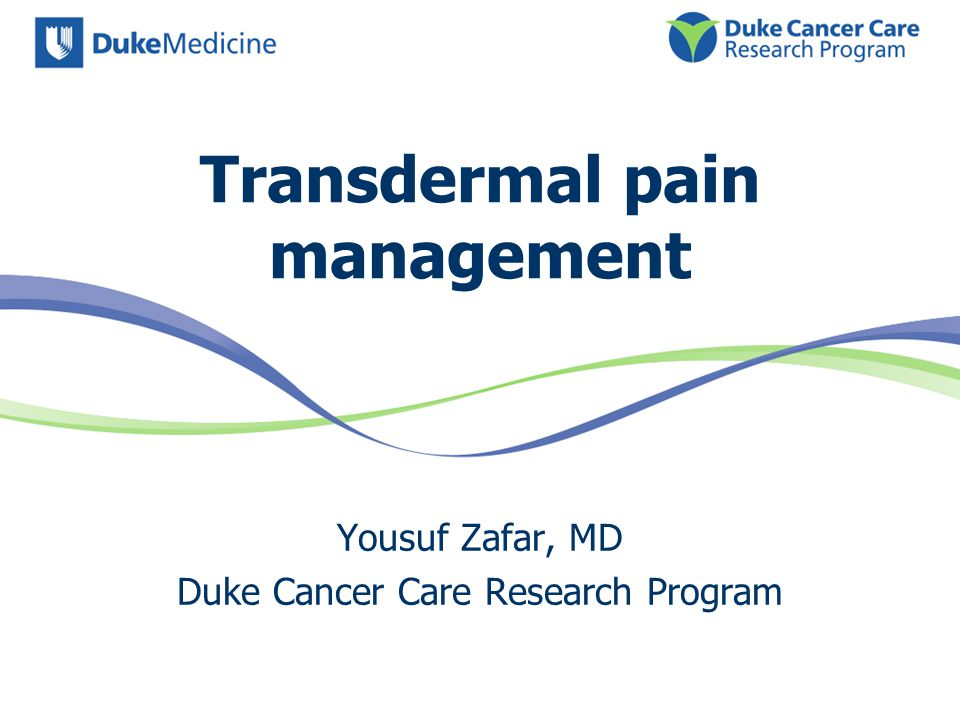 Transdermal pain management Yousuf Zafar, MD Duke Cancer Care Research Program