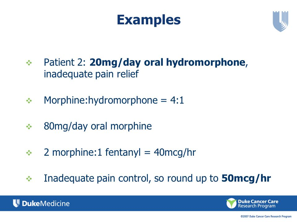 Examples Patient 2: 20mg/day oral hydromorphone, inadequate pain relief Morphine:hydromorphone = 4:1 80mg/day oral morphine 2 morphine:1 fentanyl = 40mcg/hr Inadequate pain control, so round up to 50mcg/hr