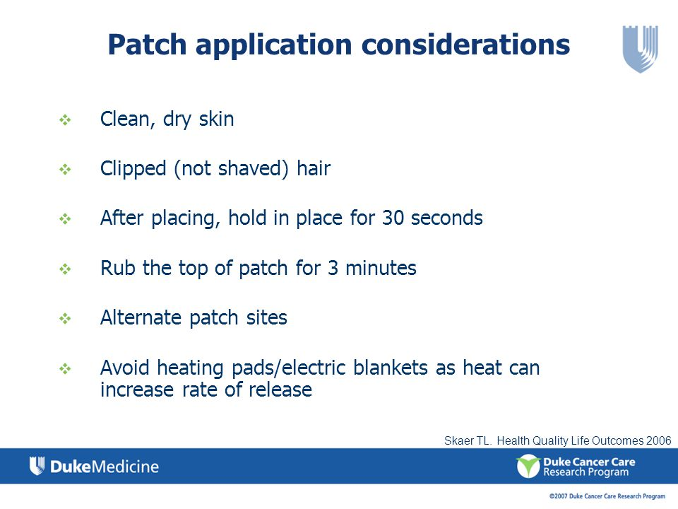 Patch application considerations Clean, dry skin Clipped (not shaved) hair After placing, hold in place for 30 seconds Rub the top of patch for 3 minutes Alternate patch sites Avoid heating pads/electric blankets as heat can increase rate of release Skaer TL.