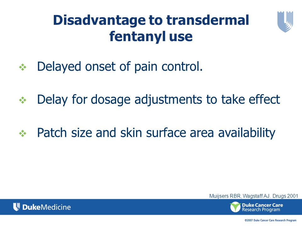 Delayed onset of pain control. Delay for dosage adjustments to take effect Patch size and skin surface area availability Disadvantage to transdermal f