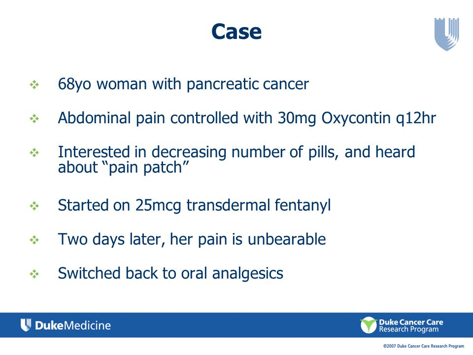 Case 68yo woman with pancreatic cancer Abdominal pain controlled with 30mg Oxycontin q12hr Interested in decreasing number of pills, and heard about p