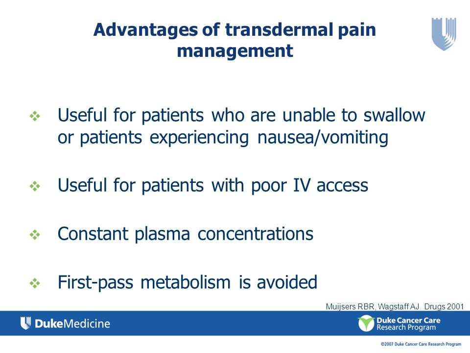 Advantages of transdermal pain management Useful for patients who are unable to swallow or patients experiencing nausea/vomiting Useful for patients w