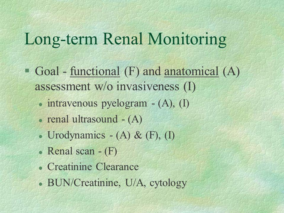 Long-term Renal Monitoring §Goal - functional (F) and anatomical (A) assessment w/o invasiveness (I) l intravenous pyelogram - (A), (I) l renal ultrasound - (A) l Urodynamics - (A) & (F), (I) l Renal scan - (F) l Creatinine Clearance l BUN/Creatinine, U/A, cytology