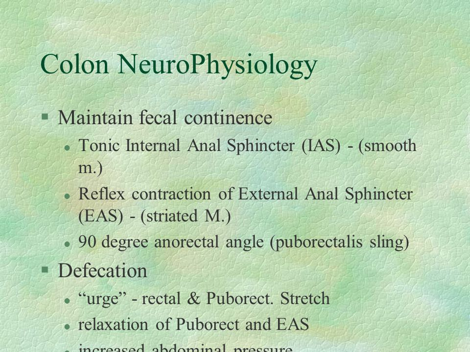 Colon NeuroPhysiology §Maintain fecal continence l Tonic Internal Anal Sphincter (IAS) - (smooth m.) l Reflex contraction of External Anal Sphincter (EAS) - (striated M.) l 90 degree anorectal angle (puborectalis sling) §Defecation l urge - rectal & Puborect.