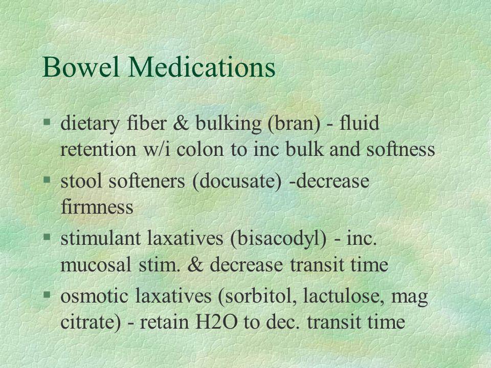 Bowel Medications §dietary fiber & bulking (bran) - fluid retention w/i colon to inc bulk and softness §stool softeners (docusate) -decrease firmness §stimulant laxatives (bisacodyl) - inc.