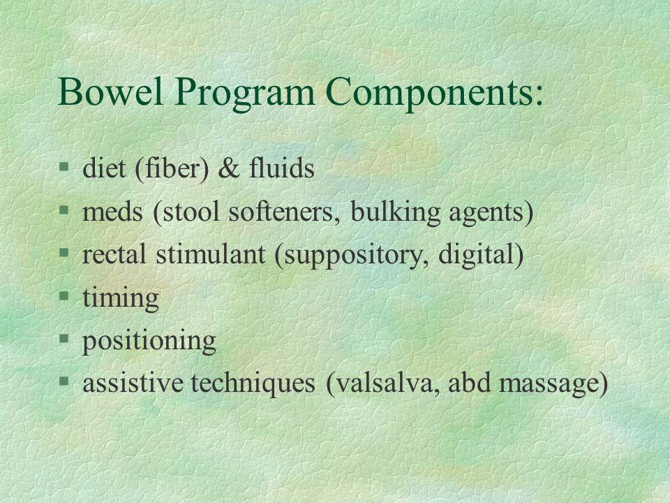 Bowel Program Components: §diet (fiber) & fluids §meds (stool softeners, bulking agents) §rectal stimulant (suppository, digital) §timing §positioning §assistive techniques (valsalva, abd massage)
