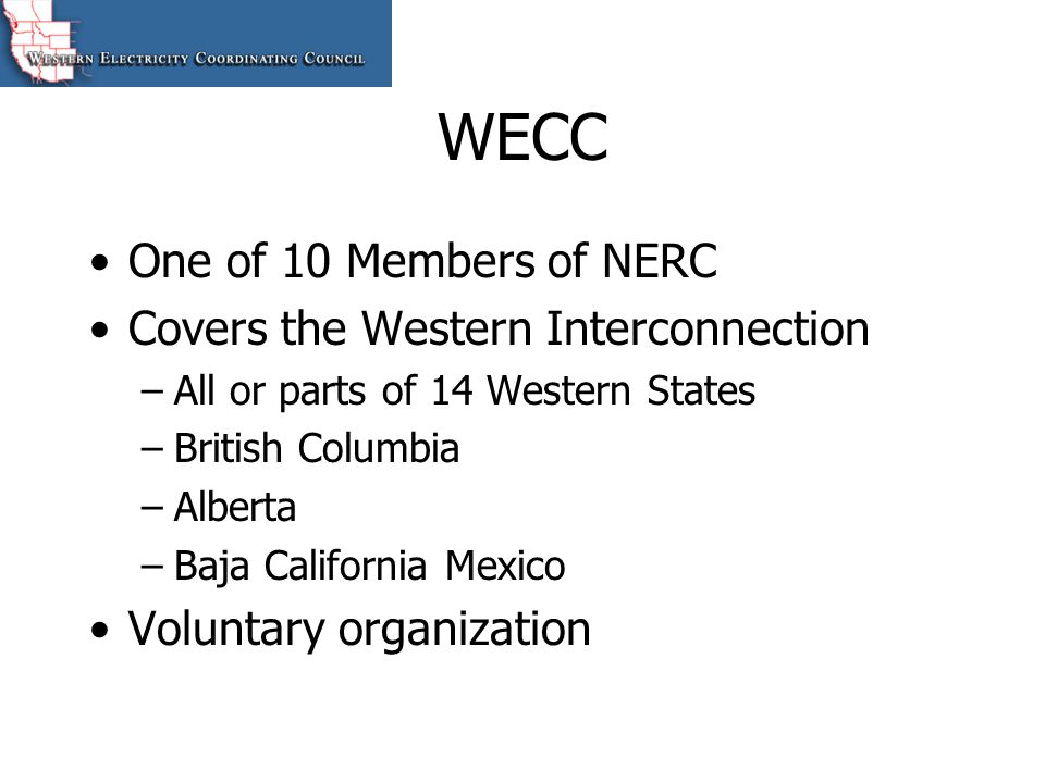 WECC One of 10 Members of NERC Covers the Western Interconnection –All or parts of 14 Western States –British Columbia –Alberta –Baja California Mexic