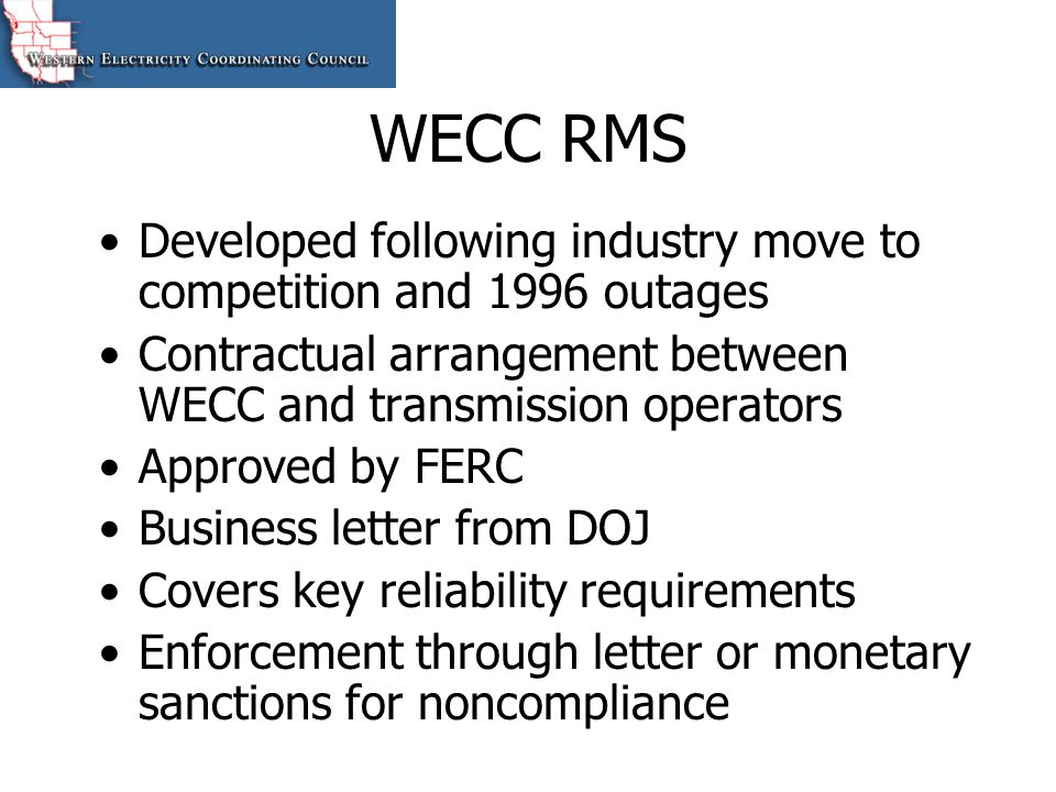 WECC RMS Developed following industry move to competition and 1996 outages Contractual arrangement between WECC and transmission operators Approved by