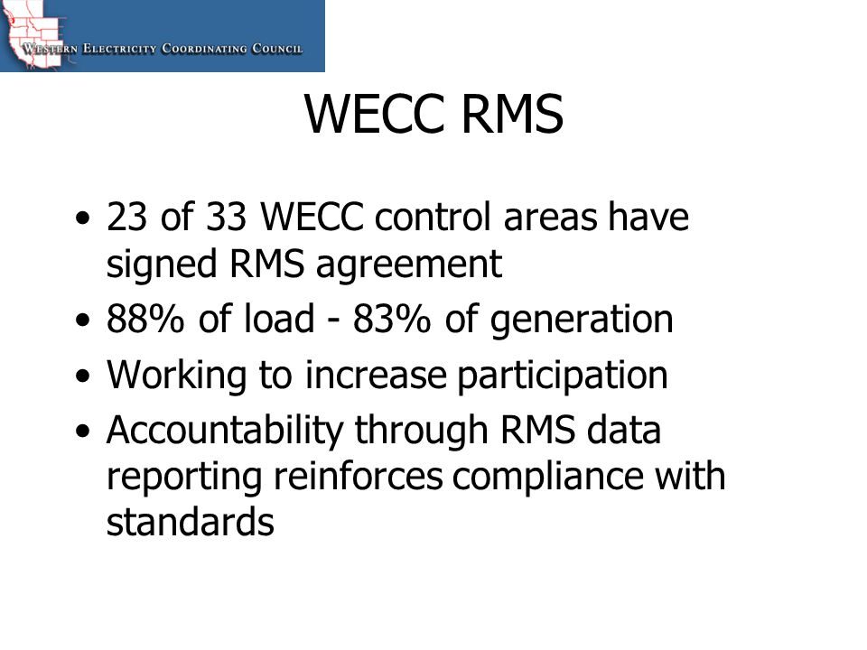 Reliability Legislation WECC supports reliability legislation and mandatory reliability standards Provisions important to WECC: –Delegation of authority to conforming regional entities –Deference to Interconnection-wide entities –Creation of Regional Advisory Bodies WECC RMS is only interim solution pending reliability legislation
