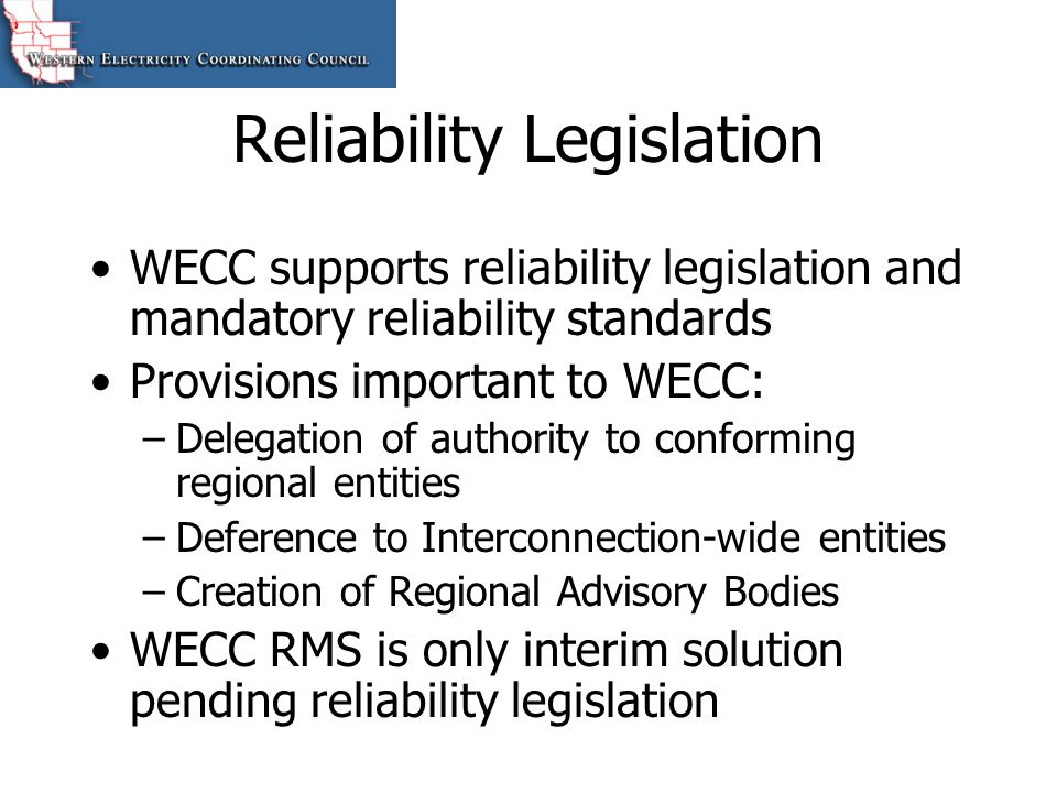 Reliability Legislation WECC supports reliability legislation and mandatory reliability standards Provisions important to WECC: –Delegation of authori