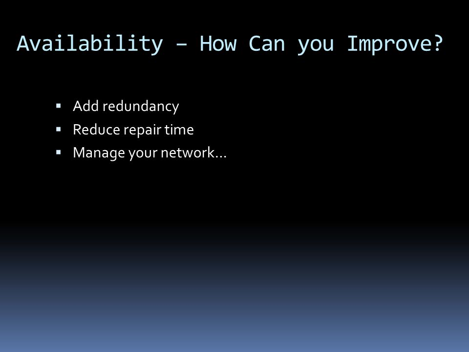 Availability – How Can you Improve Add redundancy Reduce repair time Manage your network…