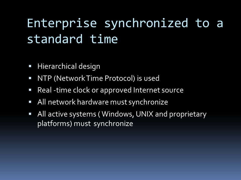 Enterprise synchronized to a standard time Hierarchical design NTP (Network Time Protocol) is used Real -time clock or approved Internet source All network hardware must synchronize All active systems ( Windows, UNIX and proprietary platforms) must synchronize