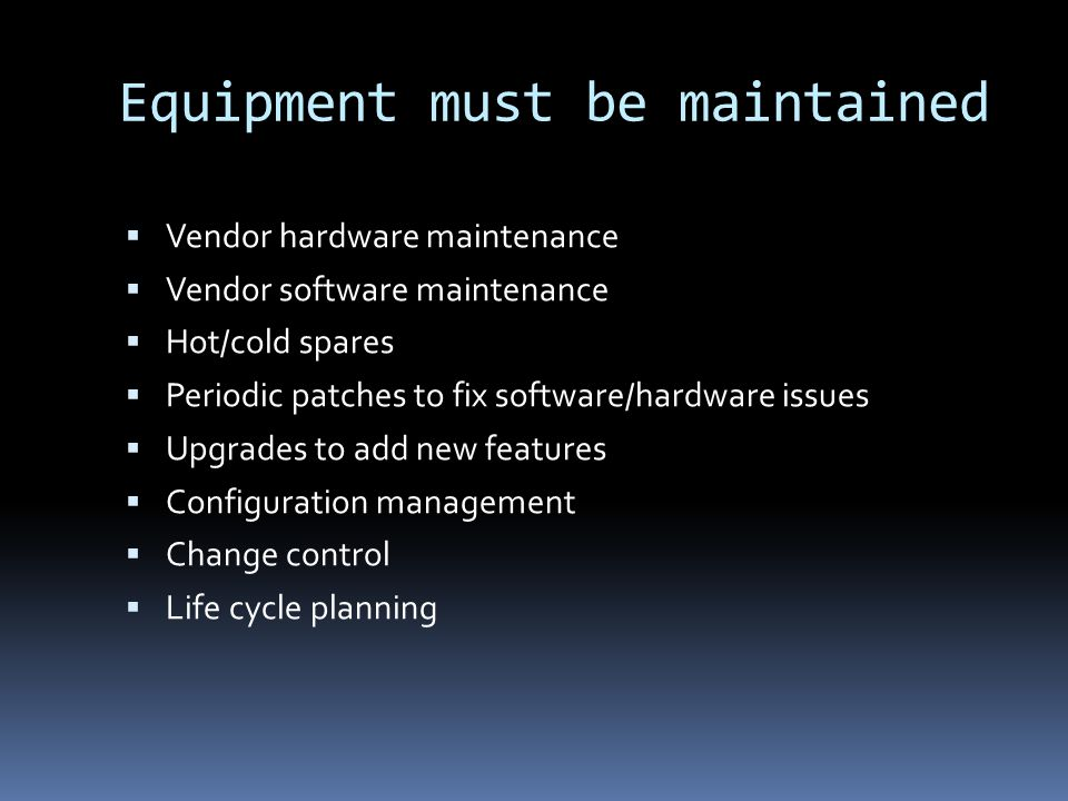 Equipment must be maintained Vendor hardware maintenance Vendor software maintenance Hot/cold spares Periodic patches to fix software/hardware issues Upgrades to add new features Configuration management Change control Life cycle planning