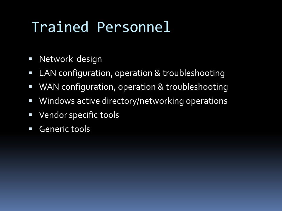 Trained Personnel Network design LAN configuration, operation & troubleshooting WAN configuration, operation & troubleshooting Windows active directory/networking operations Vendor specific tools Generic tools