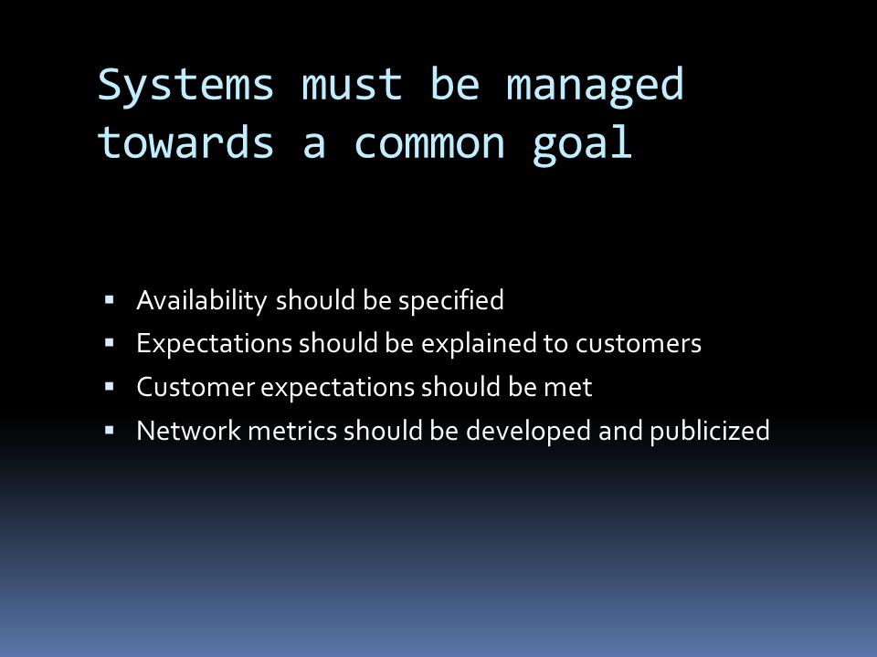 Systems must be managed towards a common goal Availability should be specified Expectations should be explained to customers Customer expectations should be met Network metrics should be developed and publicized