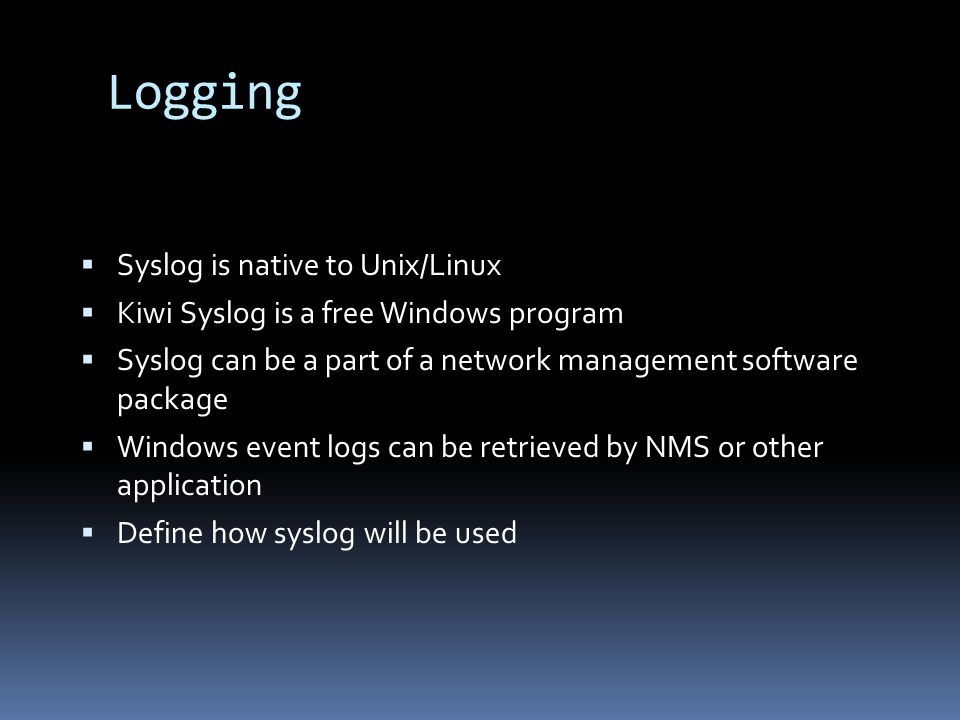 Logging Syslog is native to Unix/Linux Kiwi Syslog is a free Windows program Syslog can be a part of a network management software package Windows event logs can be retrieved by NMS or other application Define how syslog will be used