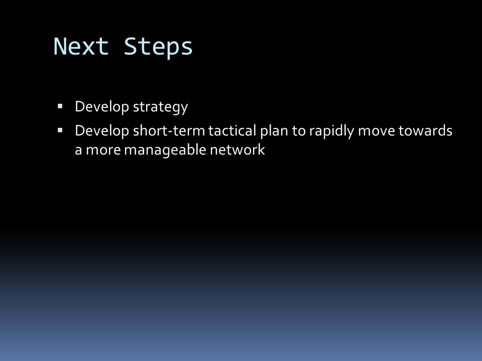 Next Steps Develop strategy Develop short-term tactical plan to rapidly move towards a more manageable network