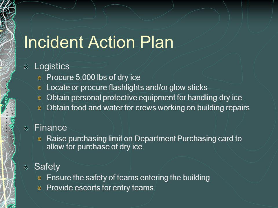 Incident Action Plan Logistics Procure 5,000 lbs of dry ice Locate or procure flashlights and/or glow sticks Obtain personal protective equipment for handling dry ice Obtain food and water for crews working on building repairs Finance Raise purchasing limit on Department Purchasing card to allow for purchase of dry ice Safety Ensure the safety of teams entering the building Provide escorts for entry teams