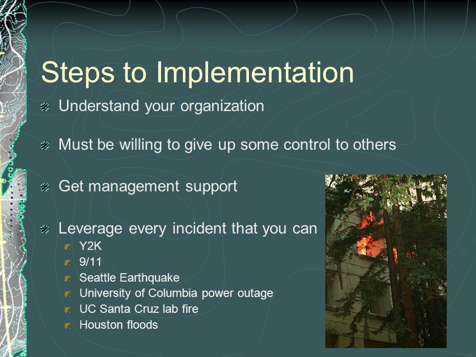 Steps to Implementation Understand your organization Must be willing to give up some control to others Get management support Leverage every incident that you can Y2K 9/11 Seattle Earthquake University of Columbia power outage UC Santa Cruz lab fire Houston floods