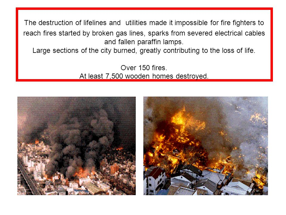 The destruction of lifelines and utilities made it impossible for fire fighters to reach fires started by broken gas lines, sparks from severed electr