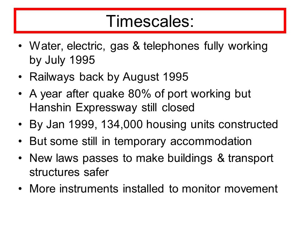 Timescales: Water, electric, gas & telephones fully working by July 1995 Railways back by August 1995 A year after quake 80% of port working but Hansh