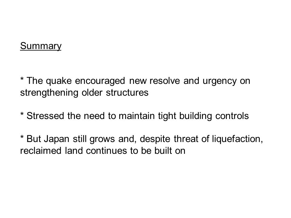 Summary * The quake encouraged new resolve and urgency on strengthening older structures * Stressed the need to maintain tight building controls * But Japan still grows and, despite threat of liquefaction, reclaimed land continues to be built on