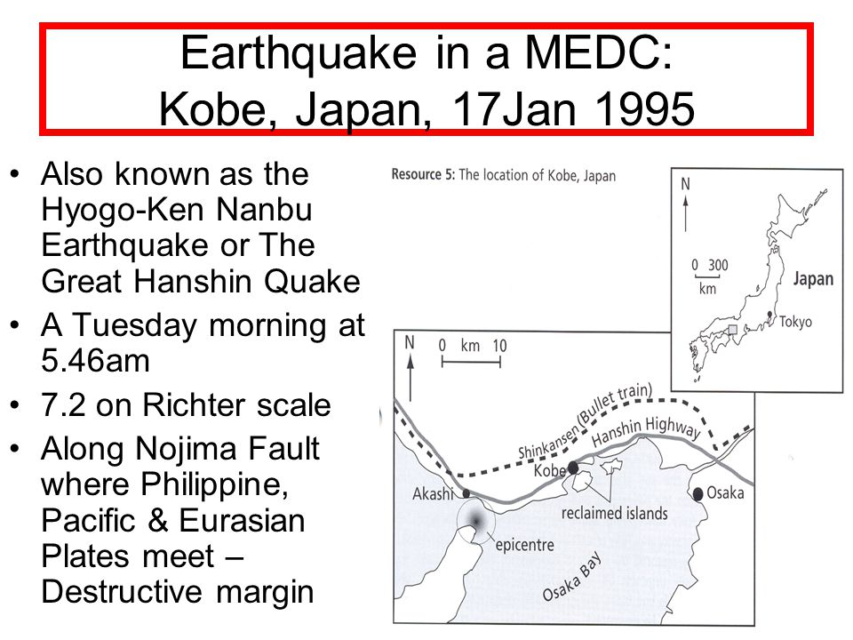 Earthquake in a MEDC: Kobe, Japan, 17Jan 1995 Also known as the Hyogo-Ken Nanbu Earthquake or The Great Hanshin Quake A Tuesday morning at 5.46am 7.2 on Richter scale Along Nojima Fault where Philippine, Pacific & Eurasian Plates meet – Destructive margin