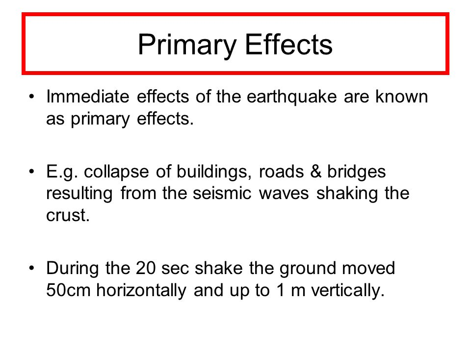 Primary Effects Immediate effects of the earthquake are known as primary effects. E.g. collapse of buildings, roads & bridges resulting from the seism
