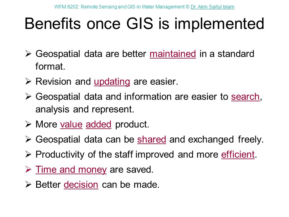 WFM 6202: Remote Sensing and GIS in Water Management © Dr. Akm Saiful IslamDr. Akm Saiful Islam Benefits once GIS is implemented Geospatial data are b