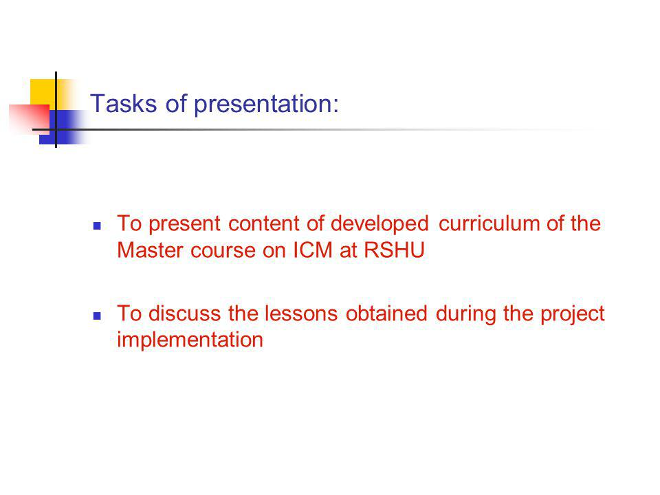 Tasks of presentation: To present content of developed curriculum of the Master course on ICM at RSHU To discuss the lessons obtained during the project implementation