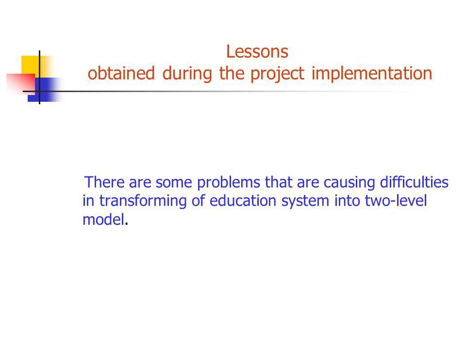 Lessons obtained during the project implementation There are some problems that are causing difficulties in transforming of education system into two-level model.