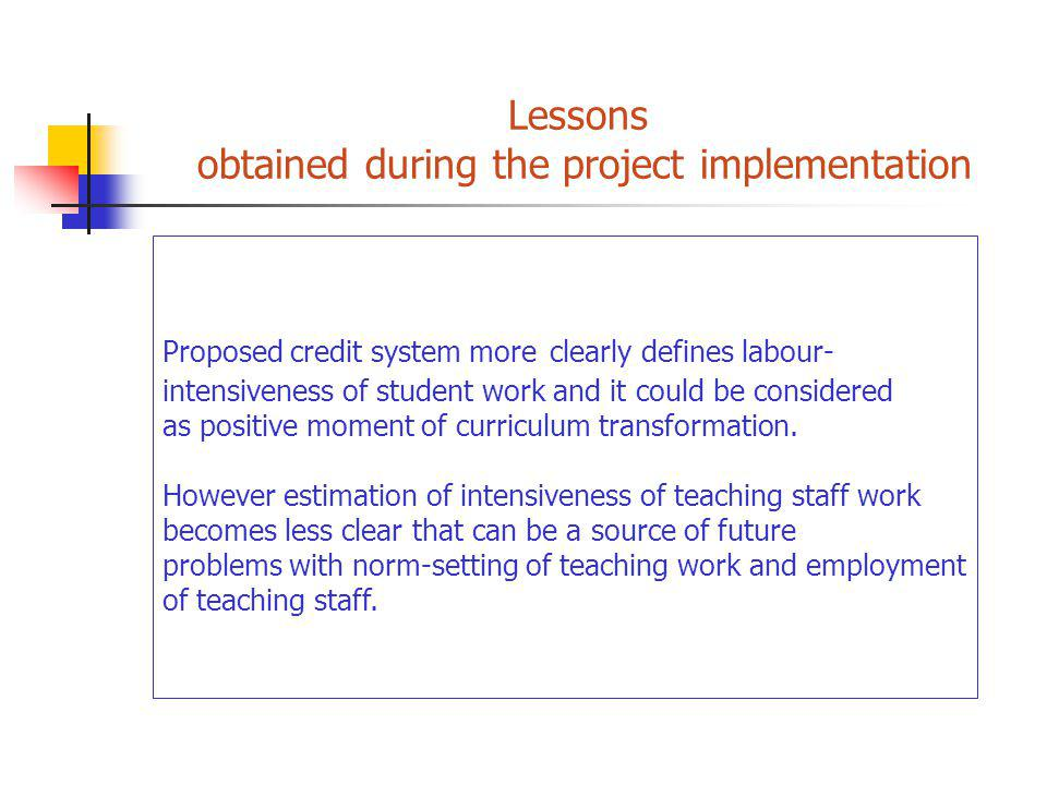 Lessons obtained during the project implementation Proposed credit system more clearly defines labour- intensiveness of student work and it could be considered as positive moment of curriculum transformation.