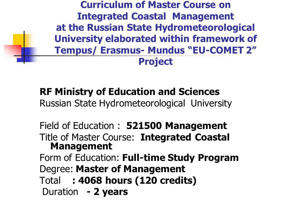 Curriculum of Master Course on Integrated Coastal Management at the Russian State Hydrometeorological University elaborated within framework of Tempus/ Erasmus- Mundus EU-COMET 2 Project RF Ministry of Education and Sciences Russian State Hydrometeorological University Field of Education : Management Title of Master Course: Integrated Coastal Management Form of Education: Full-time Study Program Degree: Master of Management Total : 4068 hours (120 credits) Duration - 2 years