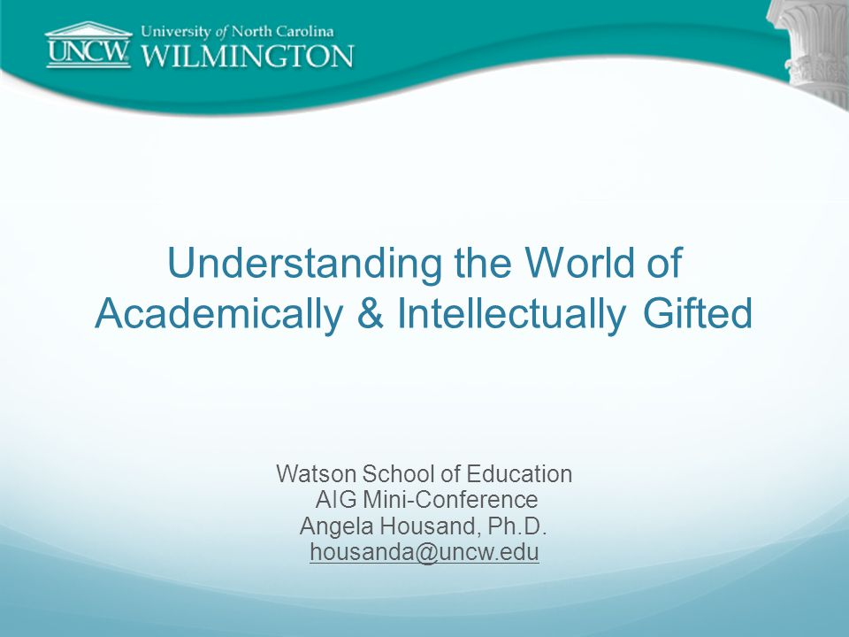 Understanding the World of Academically & Intellectually Gifted Watson School of Education AIG Mini-Conference Angela Housand, Ph.D. housanda@uncw.edu