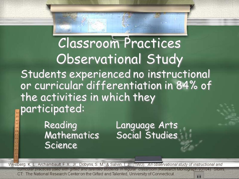 Classroom Practices Observational Study Students experienced no instructional or curricular differentiation in 84% of the activities in which they participated: ReadingLanguage Arts MathematicsSocial Studies Science Students experienced no instructional or curricular differentiation in 84% of the activities in which they participated: ReadingLanguage Arts MathematicsSocial Studies Science Westberg, K.