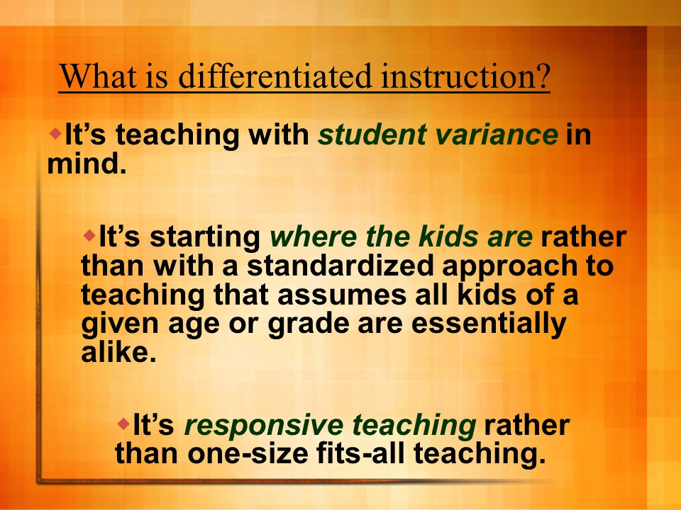 What is differentiated instruction? Its teaching with student variance in mind. Its starting where the kids are rather than with a standardized approa