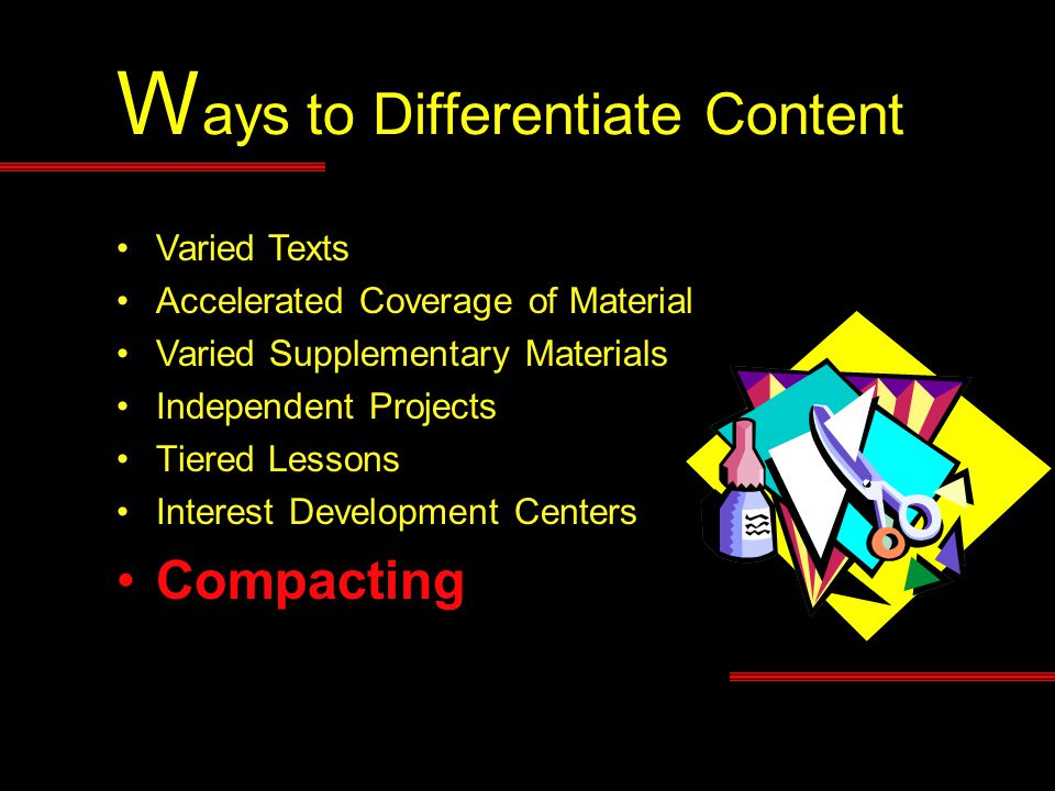 W ays to Differentiate Content Varied Texts Accelerated Coverage of Material Varied Supplementary Materials Independent Projects Tiered Lessons Intere