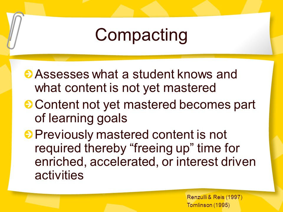 Compacting Assesses what a student knows and what content is not yet mastered Content not yet mastered becomes part of learning goals Previously maste