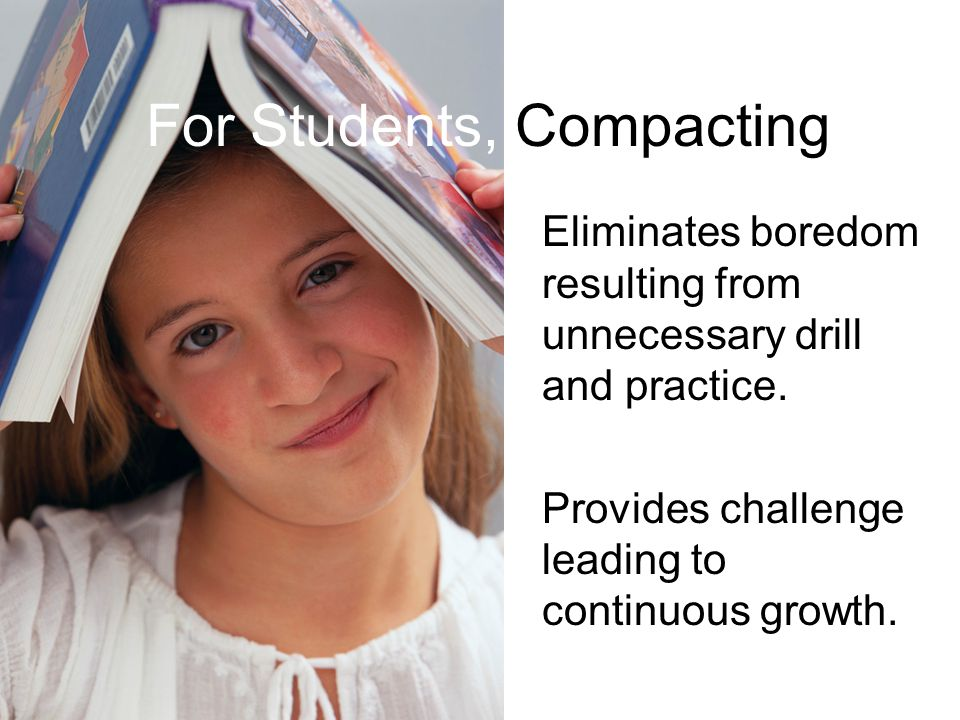 For Students, Compacting Eliminates boredom resulting from unnecessary drill and practice. Provides challenge leading to continuous growth.