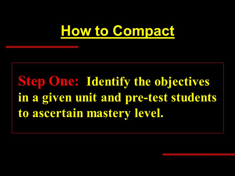 How to Compact Step One: Identify the objectives in a given unit and pre-test students to ascertain mastery level.