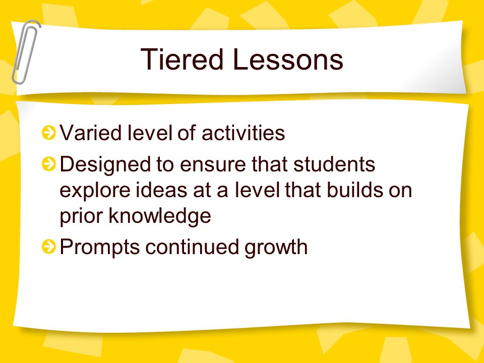 Tiered Lessons Varied level of activities Designed to ensure that students explore ideas at a level that builds on prior knowledge Prompts continued g