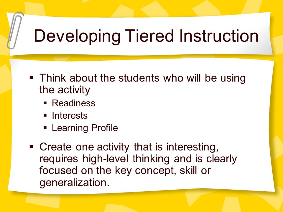 Developing Tiered Instruction Think about the students who will be using the activity Readiness Interests Learning Profile Create one activity that is interesting, requires high-level thinking and is clearly focused on the key concept, skill or generalization.